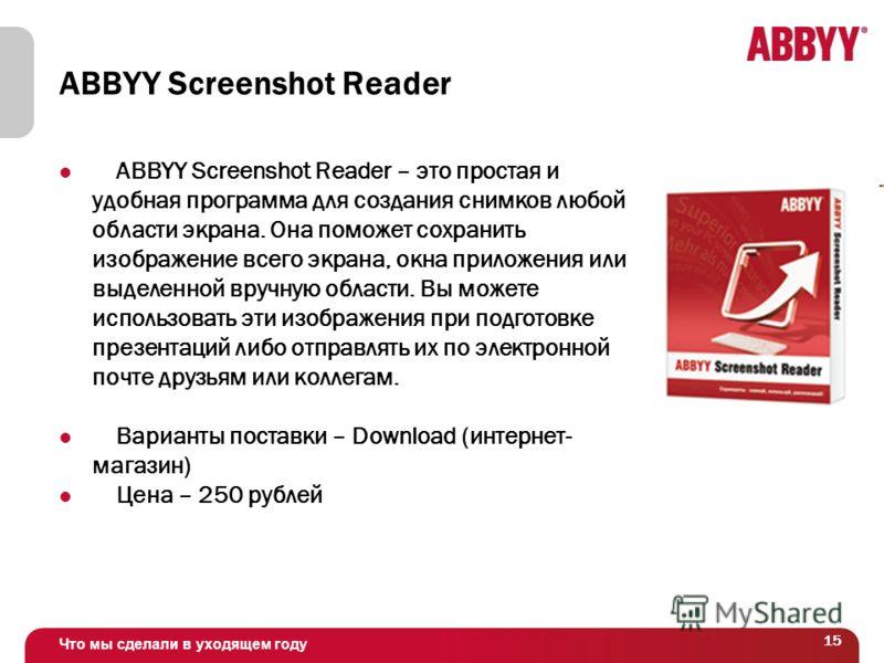 Что мы сделали в уходящем году 15 ABBYY Screenshot Reader ABBYY Screenshot Reader – это простая и удобная программа для создания снимков любой области экрана. Она поможет сохранить изображение всего экрана, окна приложения или выделенной вручную обла