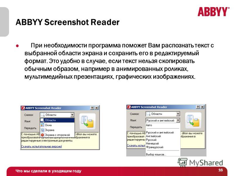 Что мы сделали в уходящем году 16 ABBYY Screenshot Reader При необходимости программа поможет Вам распознать текст с выбранной области экрана и сохранить его в редактируемый формат. Это удобно в случае, если текст нельзя скопировать обычным образом,