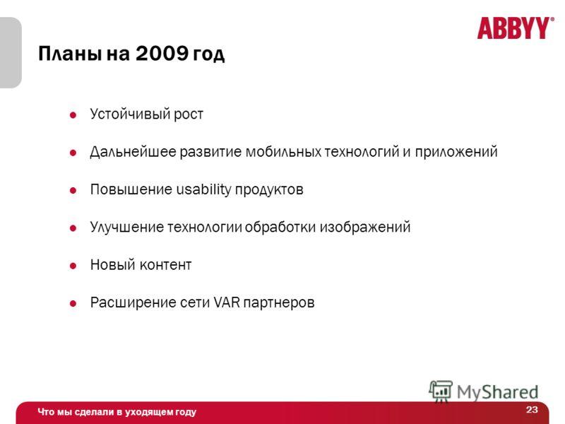 Что мы сделали в уходящем году 23 Планы на 2009 год Устойчивый рост Дальнейшее развитие мобильных технологий и приложений Повышение usability продуктов Улучшение технологии обработки изображений Новый контент Расширение сети VAR партнеров