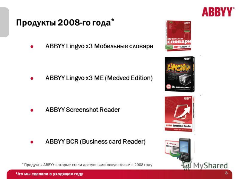 Что мы сделали в уходящем году 3 Продукты 2008-го года * ABBYY Lingvo x3 Мобильные словари ABBYY Lingvo x3 ME (Medved Edition) ABBYY Screenshot Reader ABBYY BCR (Business card Reader) * Продукты ABBYY которые стали доступными покупателям в 2008 году