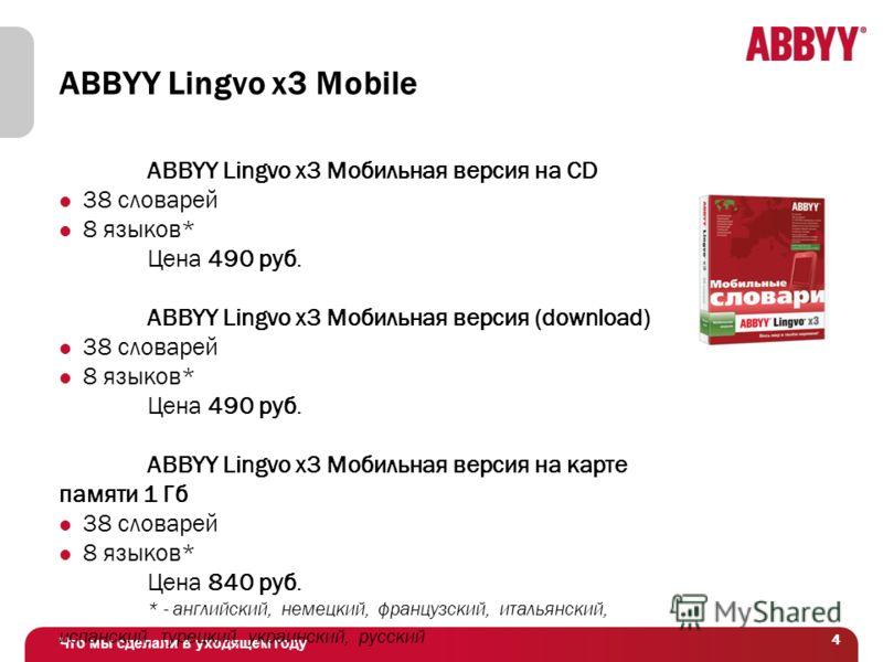 Что мы сделали в уходящем году 44 ABBYY Lingvo x3 Mobile ABBYY Lingvo x3 Мобильная версия на CD 38 словарей 8 языков* Цена 490 руб. ABBYY Lingvo x3 Мобильная версия (download) 38 словарей 8 языков* Цена 490 руб. ABBYY Lingvo x3 Мобильная версия на ка