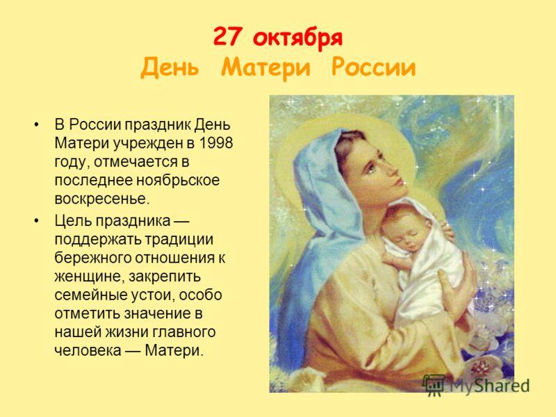 27 октября День Матери России В России праздник День Матери учрежден в 1998 году, отмечается в последнее ноябрьское воскресенье. Цель праздника поддержать традиции бережного отношения к женщине, закрепить семейные устои, особо отметить значение в наш