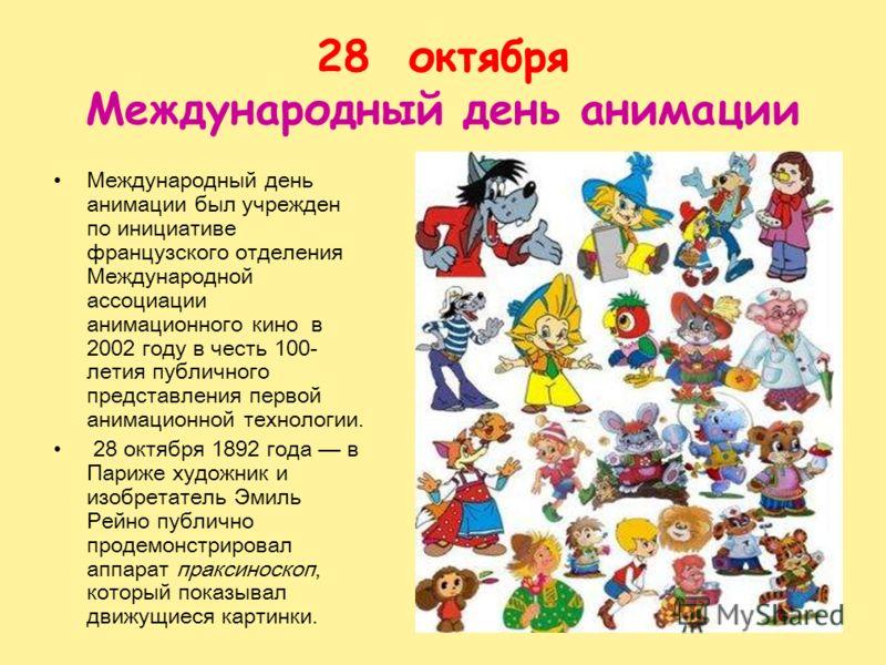 28 октября Международный день анимации Международный день анимации был учрежден по инициативе французского отделения Международной ассоциации анимационного кино в 2002 году в честь 100- летия публичного представления первой анимационной технологии. 2