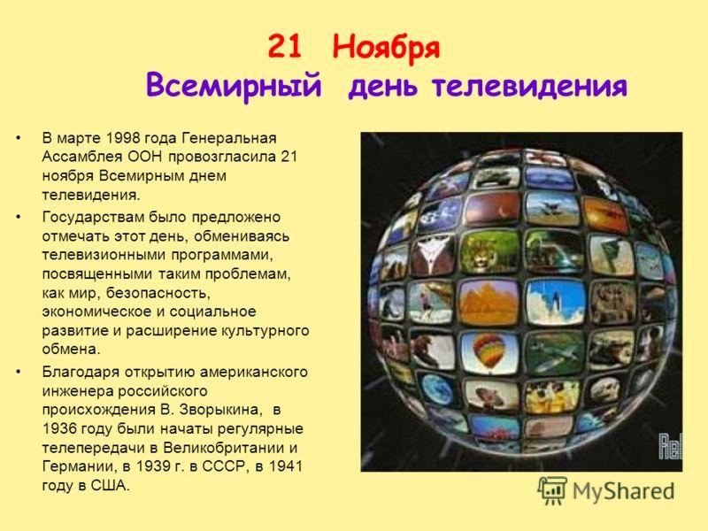 21Ноября Всемирный день телевидения В марте 1998 года Генеральная Ассамблея ООН провозгласила 21 ноября Всемирным днем телевидения. Государствам было предложено отмечать этот день, обмениваясь телевизионными программами, посвященными таким проблемам,