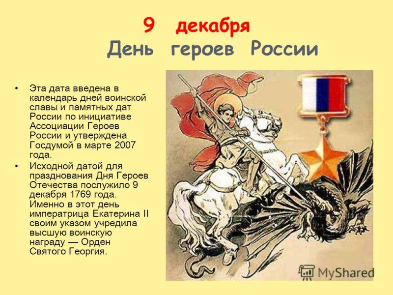 9декабря День героев России Эта дата введена в календарь дней воинской славы и памятных дат России по инициативе Ассоциации Героев России и утверждена Госдумой в марте 2007 года. Исходной датой для празднования Дня Героев Отечества послужило 9 декабр