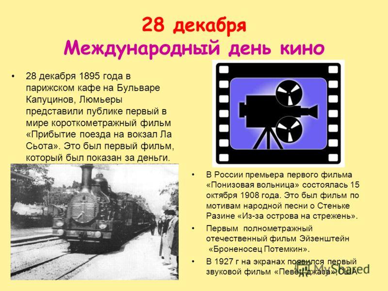28 декабря Международный день кино 28 декабря 1895 года в парижском кафе на Бульваре Капуцинов, Люмьеры представили публике первый в мире короткометражный фильм «Прибытие поезда на вокзал Ла Сьота». Это был первый фильм, который был показан за деньги