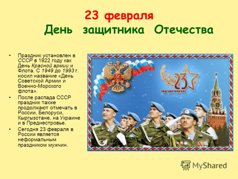 23февраля День защитника Отечества Праздник установлен в СССР в 1922 году как День Красной армии и Флота. С 1949 до 1993 г. носил название «День Советской Армии и Военно-Морского флота». После распада СССР праздник также продолжают отмечать в России,