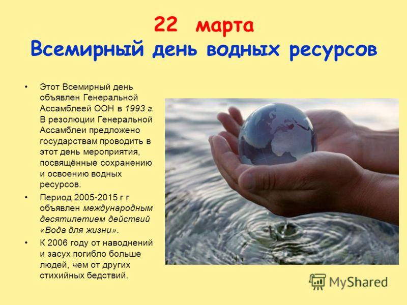 22 марта Всемирный день водных ресурсов Этот Всемирный день объявлен Генеральной Ассамблеей ООН в 1993 г. В резолюции Генеральной Ассамблеи предложено государствам проводить в этот день мероприятия, посвящённые сохранению и освоению водных ресурсов.