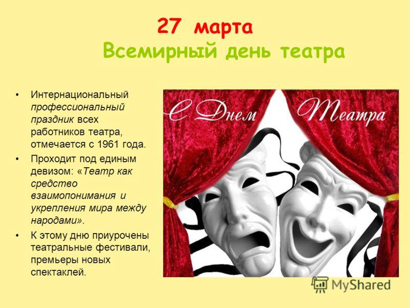 27марта Всемирный день театра Интернациональный профессиональный праздник всех работников театра, отмечается с 1961 года. Проходит под единым девизом: «Театр как средство взаимопонимания и укрепления мира между народами». К этому дню приурочены театр
