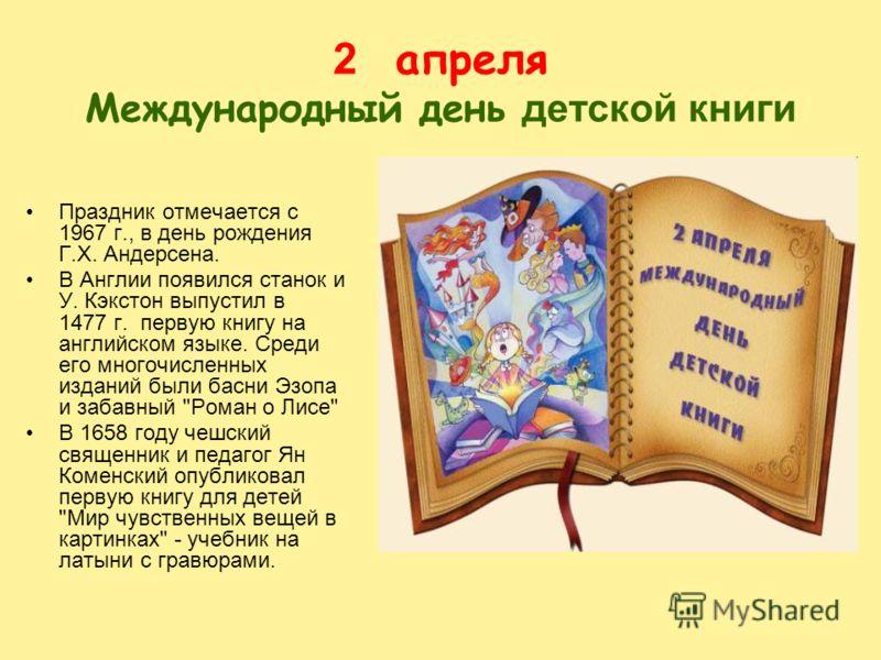 2 апреля Международный день детской книги Праздник отмечается с 1967 г., в день рождения Г.Х. Андерсена. В Англии появился станок и У. Кэкстон выпустил в 1477 г. первую книгу на английском языке. Среди его многочисленных изданий были басни Эзопа и за