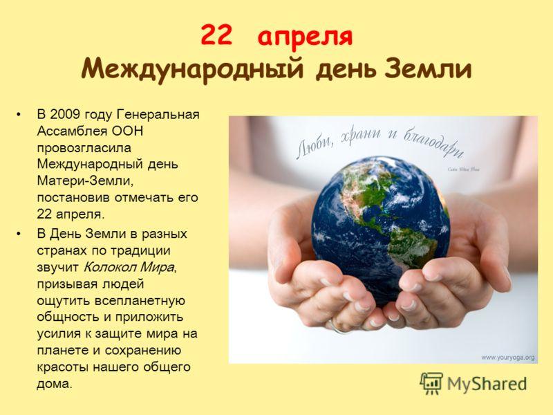22 апреля Международный день Земли В 2009 году Генеральная Ассамблея ООН провозгласила Международный день Матери-Земли, постановив отмечать его 22 апреля. В День Земли в разных странах по традиции звучит Колокол Мира, призывая людей ощутить всепланет