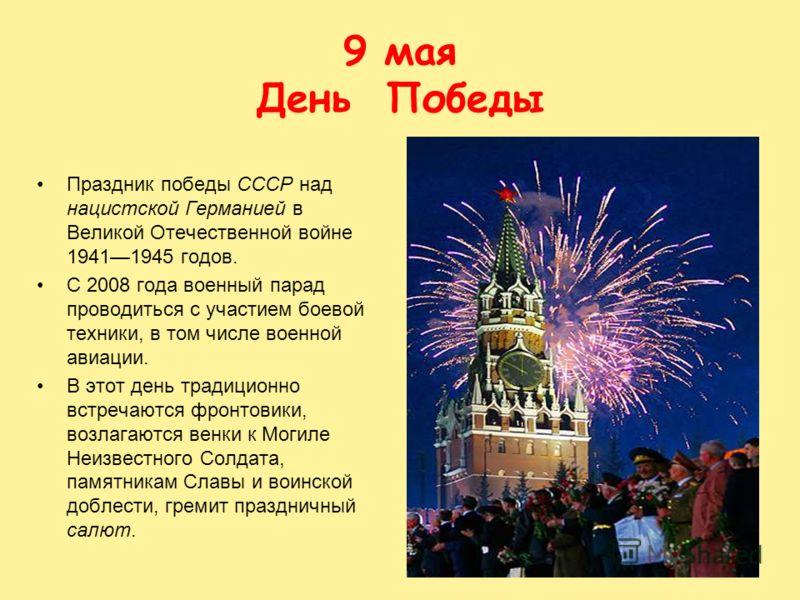 9 мая День Победы Праздник победы СССР над нацистской Германией в Великой Отечественной войне 19411945 годов. С 2008 года военный парад проводиться с участием боевой техники, в том числе военной авиации. В этот день традиционно встречаются фронтовики