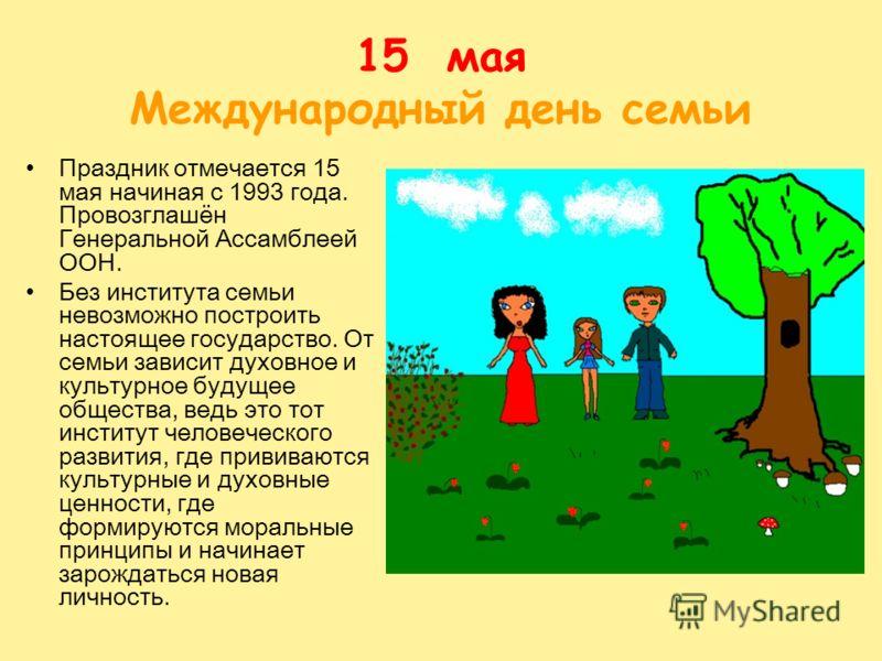 15 мая Международный день семьи Праздник отмечается 15 мая начиная с 1993 года. Провозглашён Генеральной Ассамблеей ООН. Без института семьи невозможно построить настоящее государство. От семьи зависит духовное и культурное будущее общества, ведь это