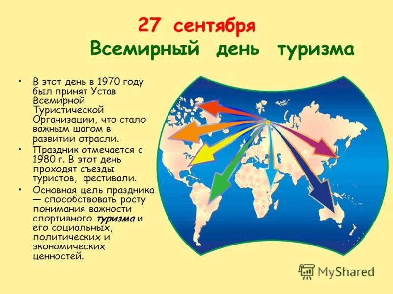 27сентября Всемирный день туризма В этот день в 1970 году был принят Устав Всемирной Туристической Организации, что стало важным шагом в развитии отрасли. Праздник отмечается с 1980 г. В этот день проходят съезды туристов, фестивали. Основная цель пр