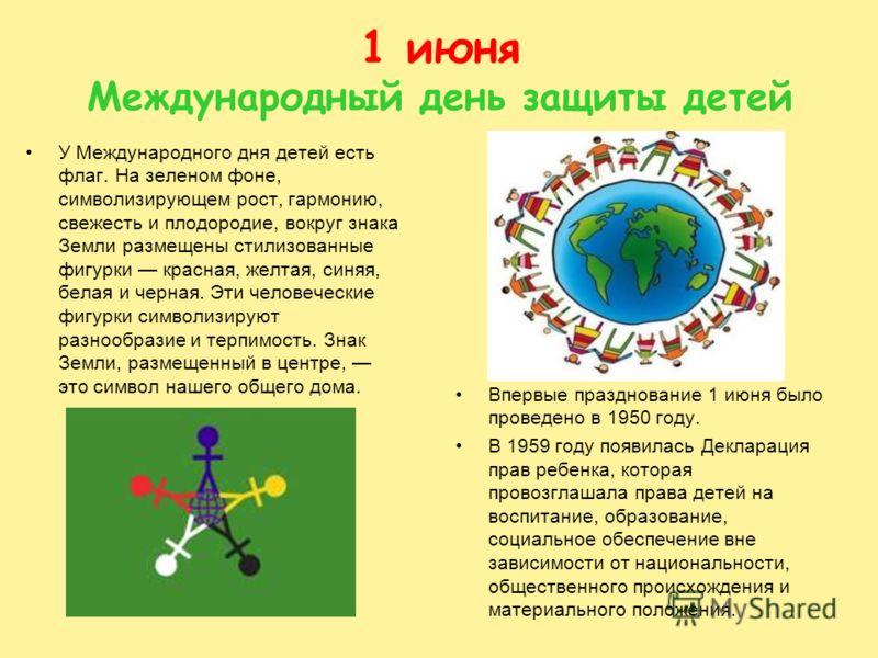 1 июня Международный день защиты детей У Международного дня детей есть флаг. На зеленом фоне, символизирующем рост, гармонию, свежесть и плодородие, вокруг знака Земли размещены стилизованные фигурки красная, желтая, синяя, белая и черная. Эти челове