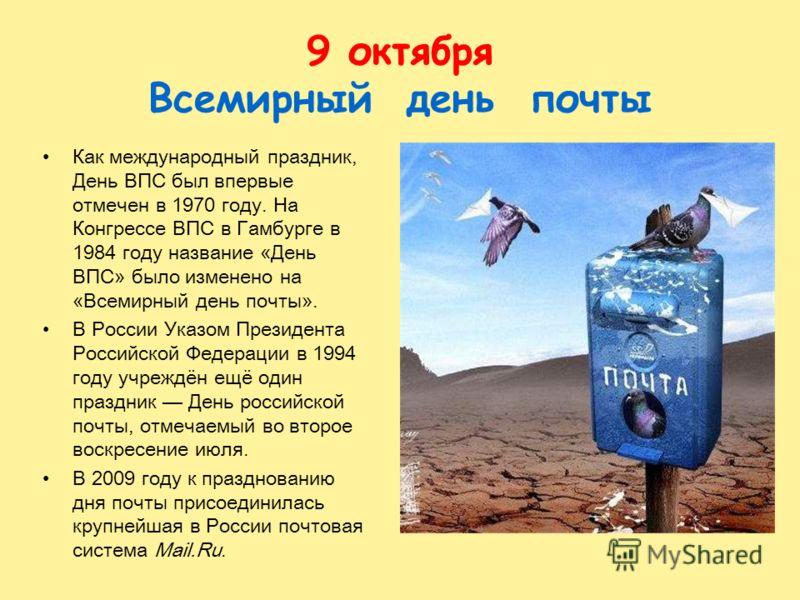 9 октября Всемирный день почты Как международный праздник, День ВПС был впервые отмечен в 1970 году. На Конгрессе ВПС в Гамбурге в 1984 году название «День ВПС» было изменено на «Всемирный день почты». В России Указом Президента Российской Федерации