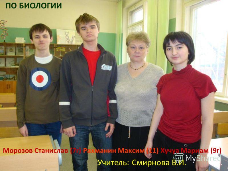 Морозов Станислав (7г) Рахманин Максим (11) Хучуа Мариам (9г) Учитель: Смирнова В.И. ПО БИОЛОГИИ