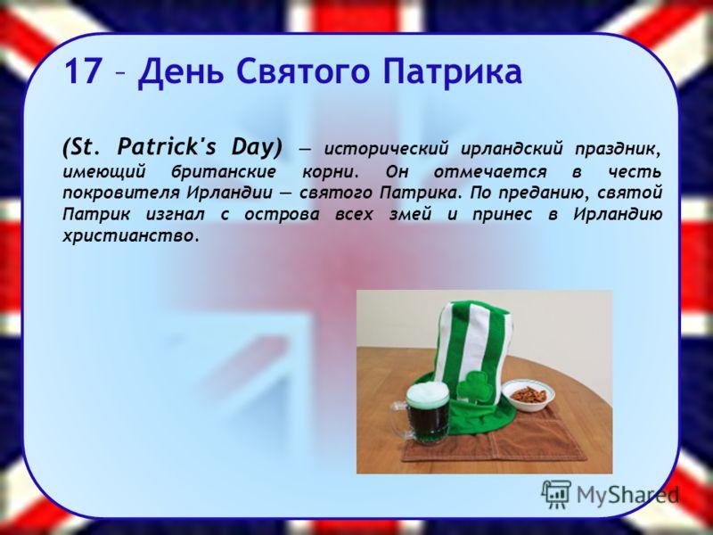 17 – День Святого Патрика (St. Patrick's Day) исторический ирландский праздник, имеющий британские корни. Он отмечается в честь покровителя Ирландии святого Патрика. По преданию, святой Патрик изгнал с острова всех змей и принес в Ирландию христианст
