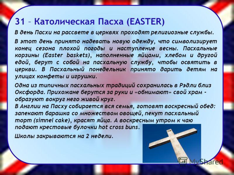 31 – Католическая Пасха (EASTER) В день Пасхи на рассвете в церквях проходят религиозные службы. В этот день принято надевать новую одежду, что символизирует конец сезона плохой погоды и наступление весны. Пасхальные корзины (Easter baskets), наполне