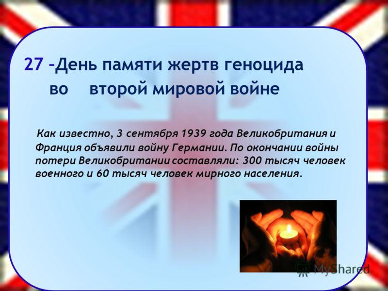 27 –День памяти жертв геноцида во второй мировой войне Как известно, 3 сентября 1939 года Великобритания и Франция объявили войну Германии. По окончании войны потери Великобритании составляли: 300 тысяч человек военного и 60 тысяч человек мирного нас