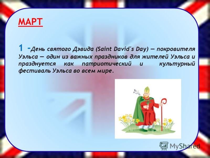 МАРТ 1 - День святого Дэвида (Saint David's Day) покровителя Уэльса один из важных праздников для жителей Уэльса и празднуется как патриотический и культурный фестиваль Уэльса во всем мире.