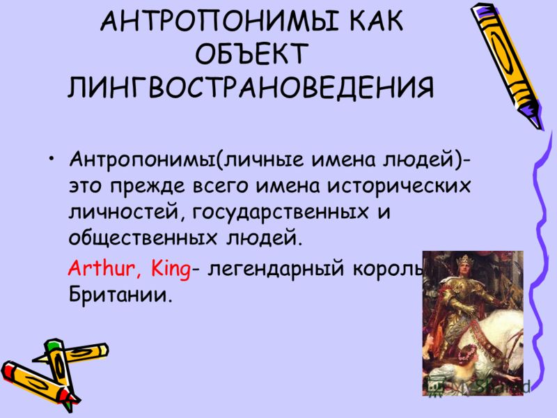 АНТРОПОНИМЫ КАК ОБЪЕКТ ЛИНГВОСТРАНОВЕДЕНИЯ Антропонимы(личные имена людей)- это прежде всего имена исторических личностей, государственных и общественных людей. Arthur, King- легендарный король Британии.