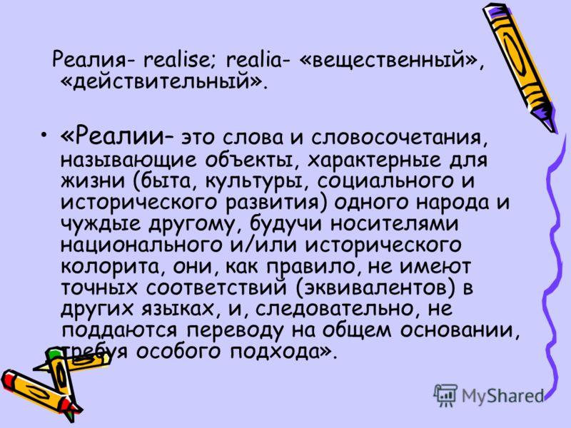 Реалия- realise; realia- «вещественный», «действительный». «Реалии – это слова и словосочетания, называющие объекты, характерные для жизни (быта, культуры, социального и исторического развития) одного народа и чуждые другому, будучи носителями национ