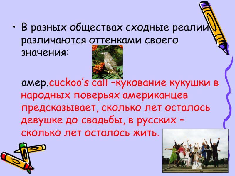 В разных обществах сходные реалии различаются оттенками своего значения: амер.cuckoos call –кукование кукушки в народных поверьях американцев предсказывает, сколько лет осталось девушке до свадьбы, в русских – сколько лет осталось жить.