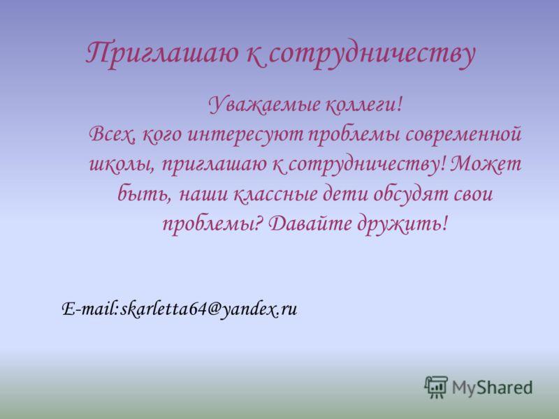 Приглашаю к сотрудничеству Уважаемые коллеги! Всех, кого интересуют проблемы современной школы, приглашаю к сотрудничеству! Может быть, наши классные дети обсудят свои проблемы? Давайте дружить! E-mail:skarletta64@yandex.ru
