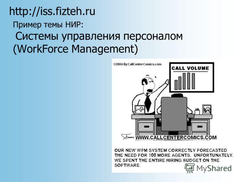 http://iss.fizteh.ru Пример темы НИР: Системы управления персоналом (WorkForce Management)