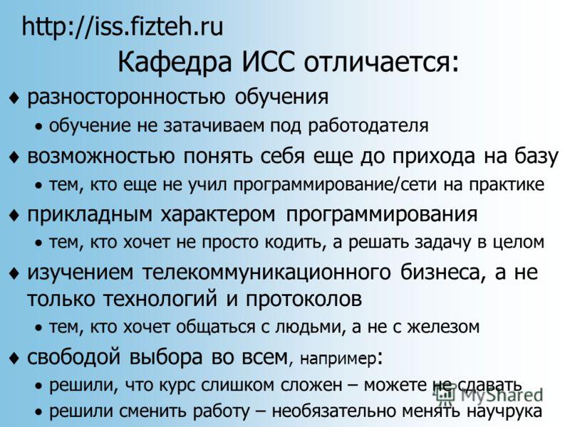 http://iss.fizteh.ru Кафедра ИСС отличается: разносторонностью обучения обучение не затачиваем под работодателя возможностью понять себя еще до прихода на базу тем, кто еще не учил программирование/сети на практике прикладным характером программирова