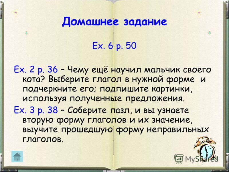 Домашнее задание Ex. 6 p. 50 Ex. 2 p. 36 – Чему ещё научил мальчик своего кота? Выберите глагол в нужной форме и подчеркните его; подпишите картинки, используя полученные предложения. Ex. 3 p. 38 – Соберите пазл, и вы узнаете вторую форму глаголов и