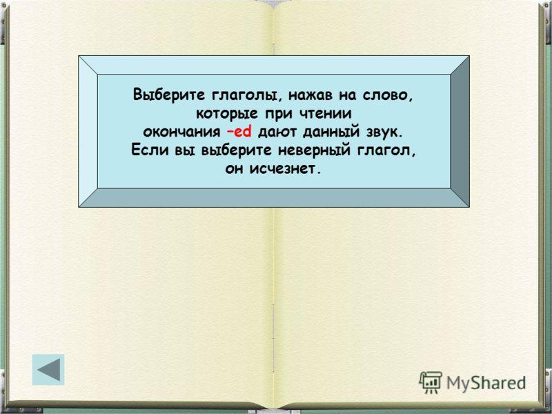Выберите глаголы, нажав на слово, которые при чтении окончания –ed дают данный звук. Если вы выберите неверный глагол, он исчезнет.