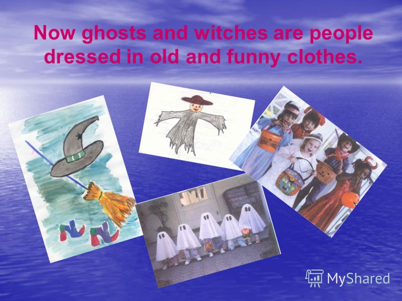 Now ghosts and witches are people dressed in old and funny clothes.