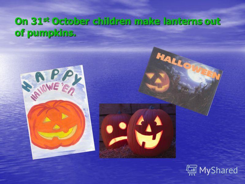 On 31 st October children make lanterns out of pumpkins.