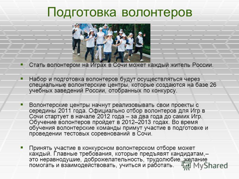 Подготовка волонтеров Стать волонтером на Играх в Сочи может каждый житель России. Набор и подготовка волонтеров будут осуществляться через специальные волонтерские центры, которые создаются на базе 26 учебных заведений России, отобранных по конкурсу