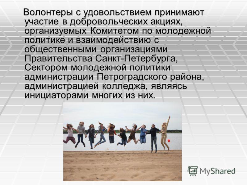 Волонтеры с удовольствием принимают участие в добровольческих акциях, организуемых Комитетом по молодежной политике и взаимодействию с общественными организациями Правительства Санкт-Петербурга, Сектором молодежной политики администрации Петроградско