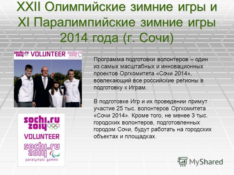 XXII Олимпийские зимние игры и XI Паралимпийские зимние игры 2014 года (г. Сочи) Программа подготовки волонтеров – один из самых масштабных и инновационных проектов Оргкомитета «Сочи 2014», вовлекающий все российские регионы в подготовку к Играм. В п
