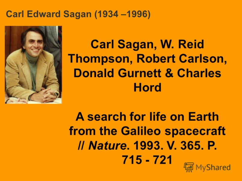 Carl Edward Sagan (1934 –1996) Carl Sagan, W. Reid Thompson, Robert Carlson, Donald Gurnett & Charles Hord A search for life on Earth from the Galileo spacecraft // Nature. 1993. V. 365. P. 715 - 721