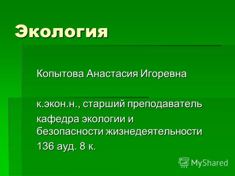Экология Копытова Анастасия Игоревна к.экон.н., старший преподаватель кафедра экологии и безопасности жизнедеятельности 136 ауд. 8 к.