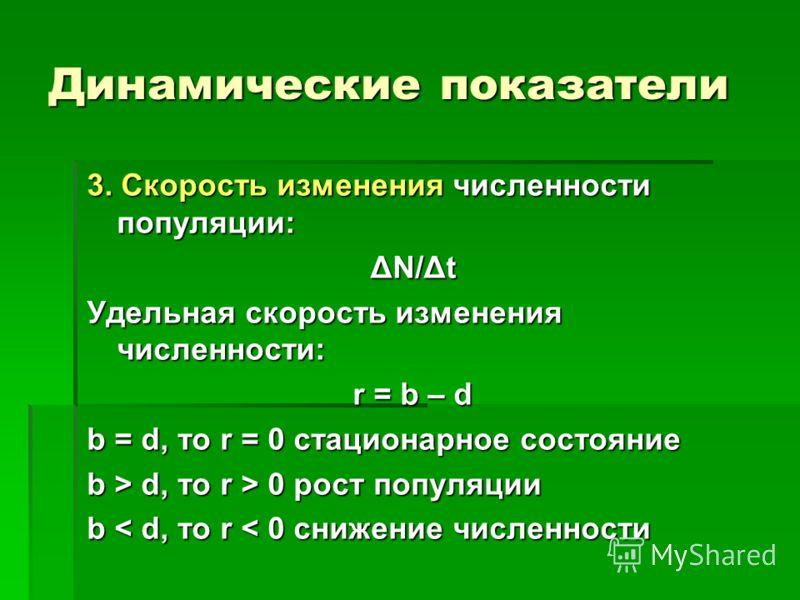 Динамические показатели 3. Скорость изменения численности популяции: ΔN/Δt Удельная скорость изменения численности: r = b – d b = d, то r = 0 стационарное состояние b > d, то r > 0 рост популяции b < d, то r < 0 снижение численности