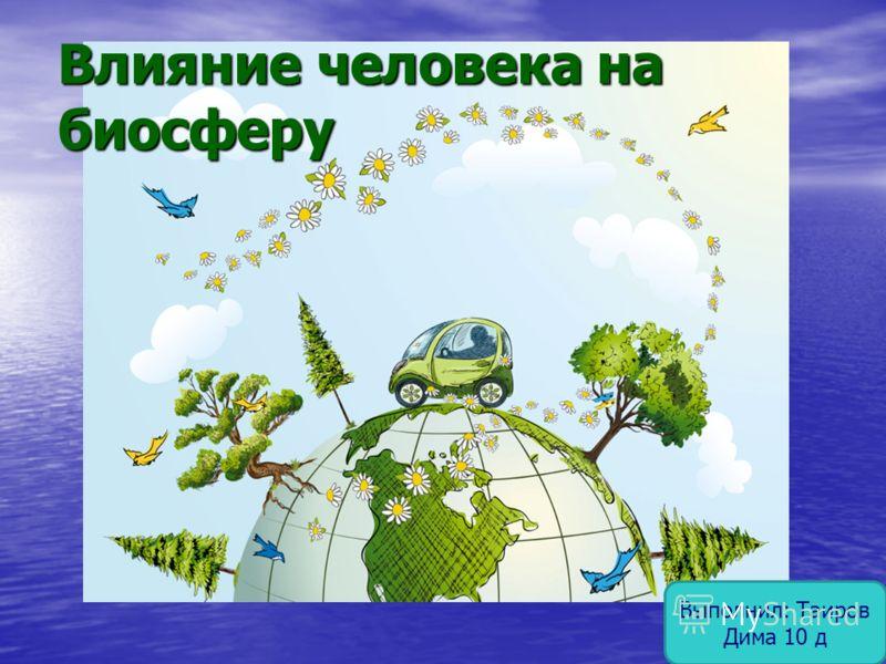 Влияние человека на биосферу Выполнил: Таиров Дима 10 д