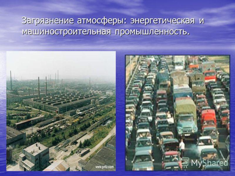 Загрязнение атмосферы: энергетическая и машиностроительная промышленность.