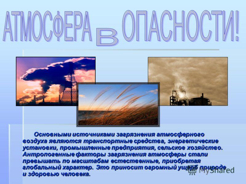 Основными источниками загрязнения атмосферного воздуха являются транспортные средства, энергетические установки, промышленные предприятия, сельское хозяйство. Антропогенные факторы загрязнения атмосферы стали превышать по масштабам естественные, прио