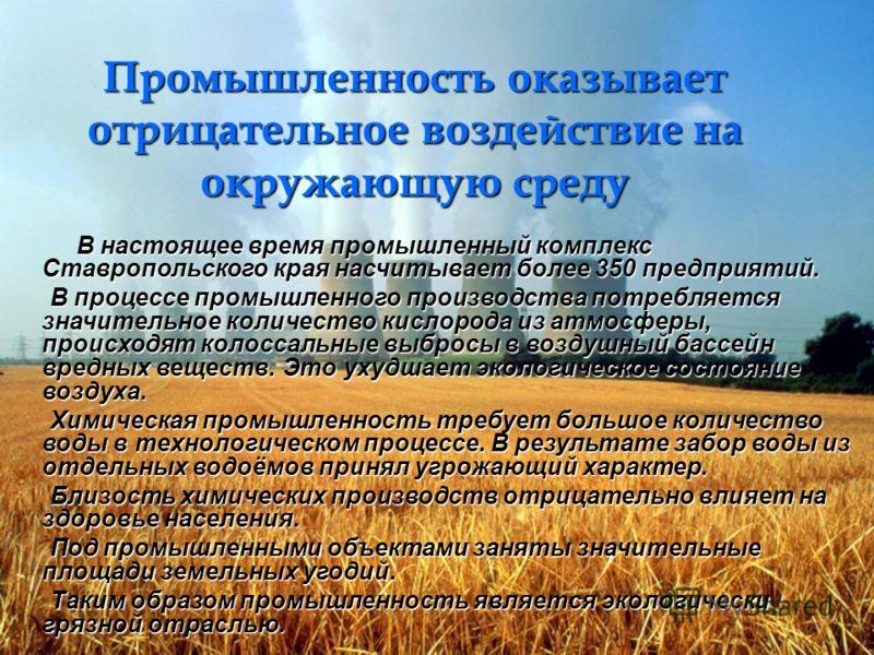 Промышленность оказывает отрицательное воздействие на окружающую среду В настоящее время промышленный комплекс Ставропольского края насчитывает более 350 предприятий. В настоящее время промышленный комплекс Ставропольского края насчитывает более 350