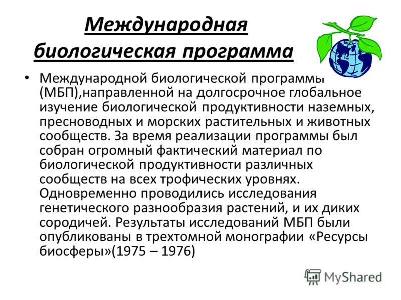 Международная биологическая программа Международной биологической программы (МБП),направленной на долгосрочное глобальное изучение биологической продуктивности наземных, пресноводных и морских растительных и животных сообществ. За время реализации пр