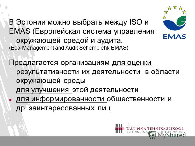 В Эстонии можно выбрать между ISO и EMAS (Европейская система управления окружающей средой и аудита. (Eco-Management and Audit Scheme ehk EMAS) Предлагается организациям для оценки результативности их деятельности в области окружающей среды для улучш