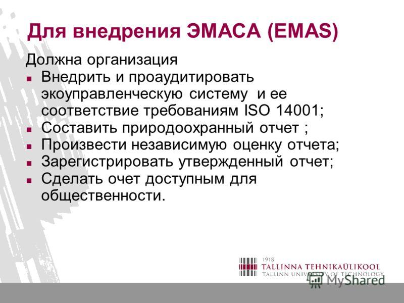 Для внедрения ЭМАСА (EMAS) Должна организация Внедрить и проаудитировать экоуправленческую систему и ее соответствие требованиям ISO 14001; Составить природоохранный отчет ; Произвести независимую оценку отчета; Зарегистрировать утвержденный отчет; С