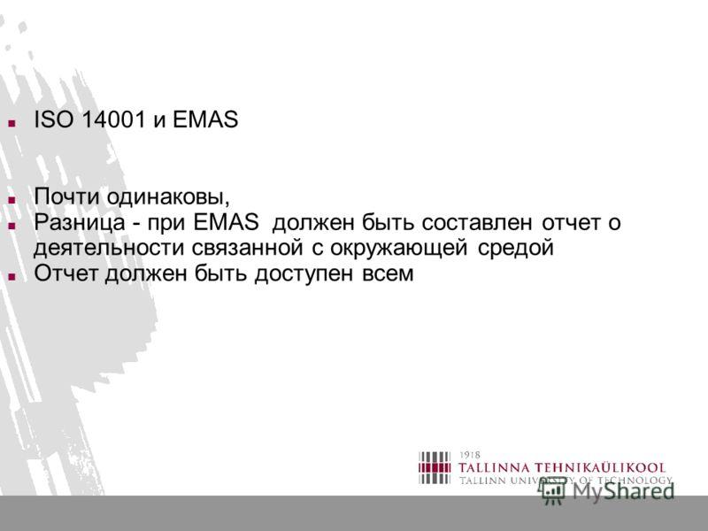 ISO 14001 и EMAS Почти одинаковы, Разница - при EMAS должен быть составлен отчет о деятельности связанной с окружающей средой Отчет должен быть доступен всем