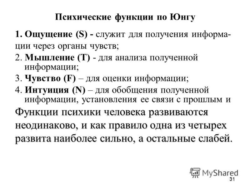 31 Психические функции по Юнгу 1. Ощущение (S) - служит для получения информа- ции через органы чувств; 2. Мышление (Т) - для анализа полученной информации; 3. Чувство (F) – для оценки информации; 4. Интуиция (N) – для обобщения полученной информации